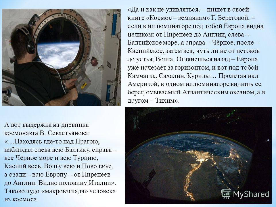 «Да и как не удивляться, – пишет в своей книге «Космос – землянам» Г. Береговой, – если в иллюминаторе под тобой Европа видна целиком: от Пиренеев до Англии, слева – Балтийское море, а справа – Чёрное, после – Каспийское, затем вся, чуть ли не от ист