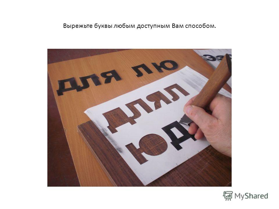 Вырежьте буквы любым доступным Вам способом.