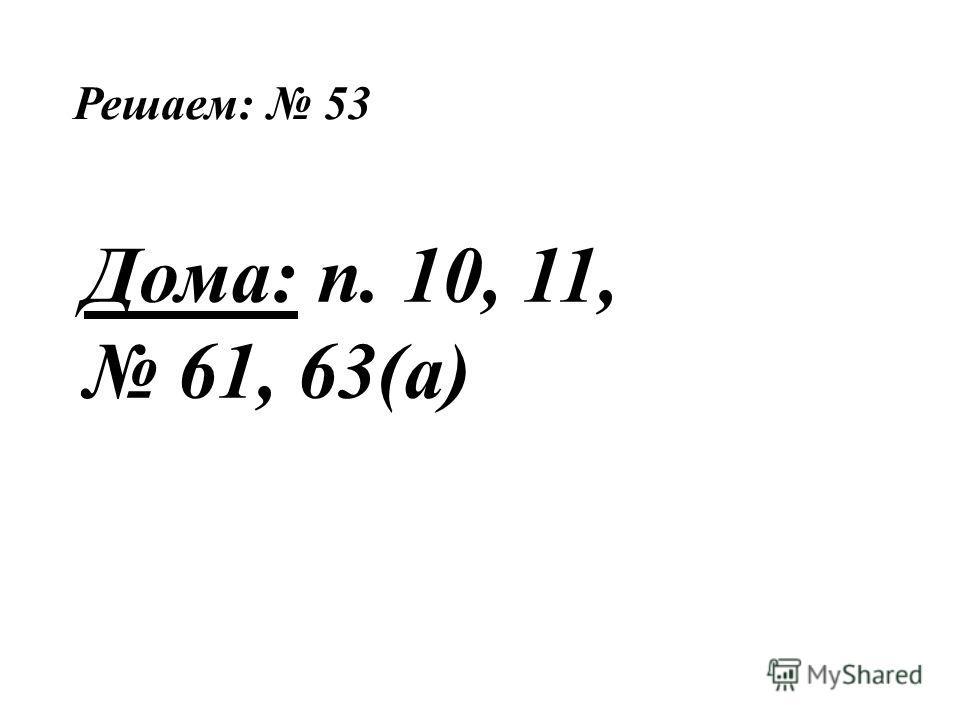 Решаем: 53 Дома: п. 10, 11, 61, 63(а)