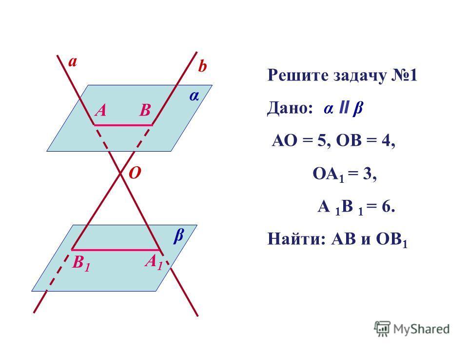 a b O α β AB A1A1 B1B1 Решите задачу 1 Дано: α II β АО = 5, ОВ = 4, ОА 1 = 3, А 1 В 1 = 6. Найти: АВ и ОВ 1