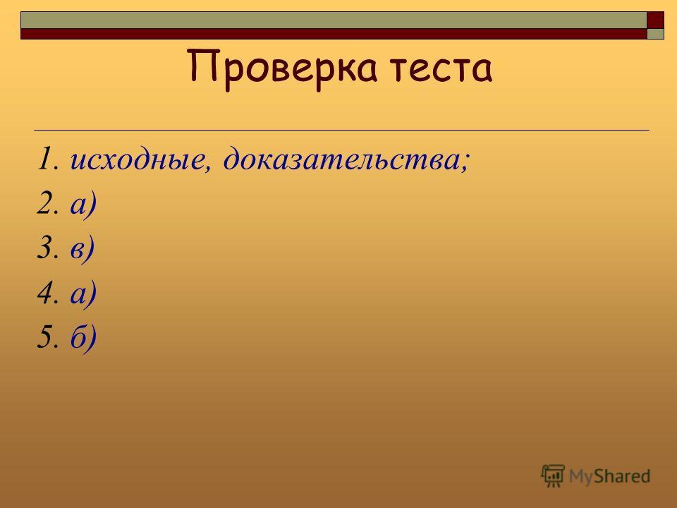 Проверка теста 1. исходные, доказательства; 2. а) 3. в) 4. а) 5. б)