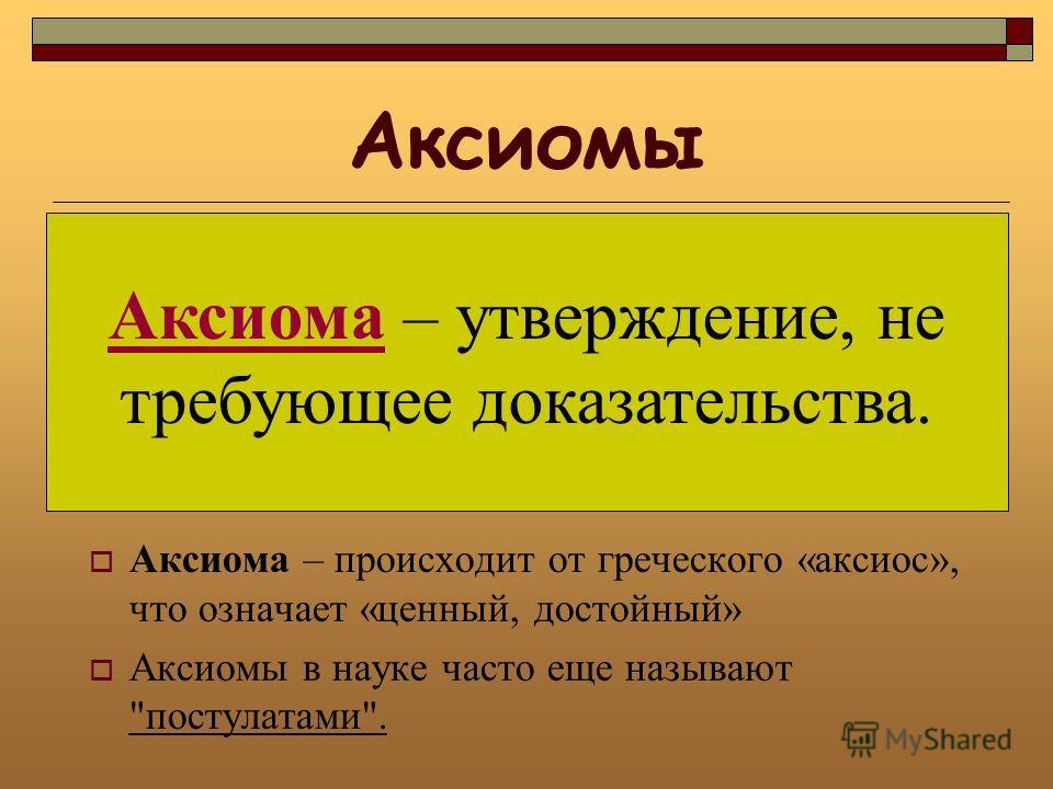 Аксиомы Аксиома – происходит от греческого «аксиос», что означает «ценный, достойный» Аксиомы в науке часто еще называют постулатами. Аксиома – утверждение, не требующее доказательства.