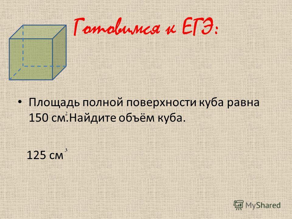 Готовимся к ЕГЭ: Площадь полной поверхности куба равна 150 см.Найдите объём куба. 125 см