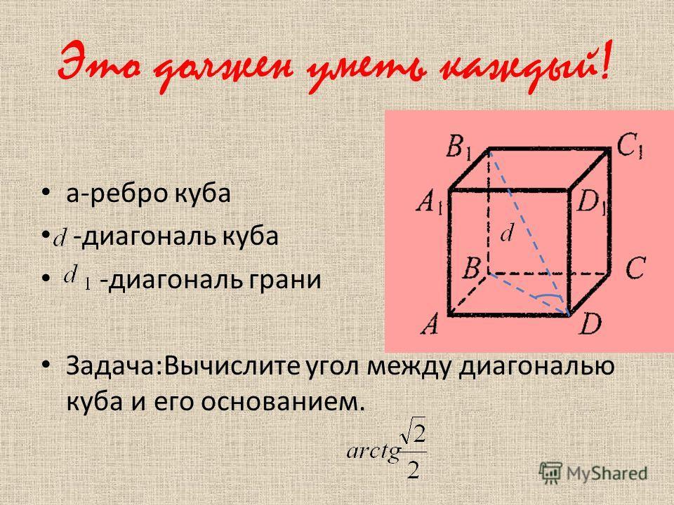 Это должен уметь каждый! а-ребро куба -диагональ куба -диагональ грани Задача:Вычислите угол между диагональю куба и его основанием.