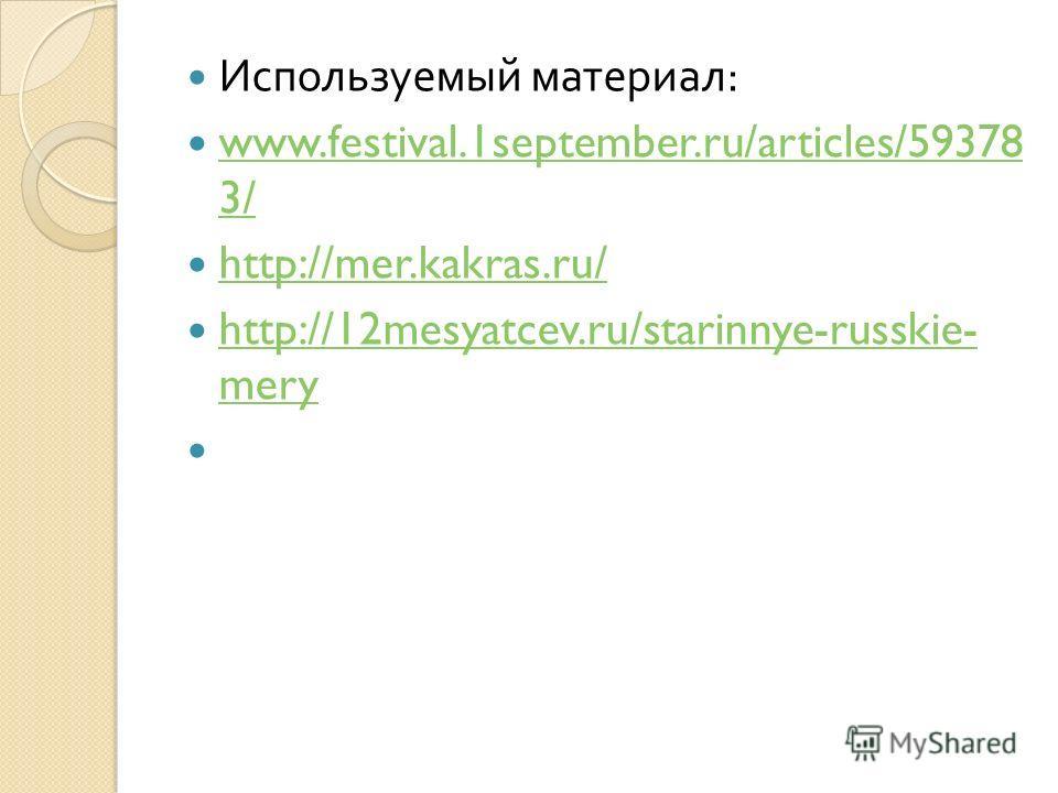 Используемый материал : www.festival.1september.ru/articles/59378 3/ www.festival.1september.ru/articles/59378 3/ http://mer.kakras.ru/ http://12mesyatcev.ru/starinnye-russkie- mery http://12mesyatcev.ru/starinnye-russkie- mery