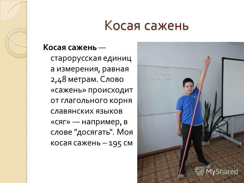 Косая сажень Косая сажень старорусская единиц а измерения, равная 2,48 метрам. Слово « сажень » происходит от глагольного корня славянских языков « сяг » например, в слове  досягать . Моя косая сажень – 195 см