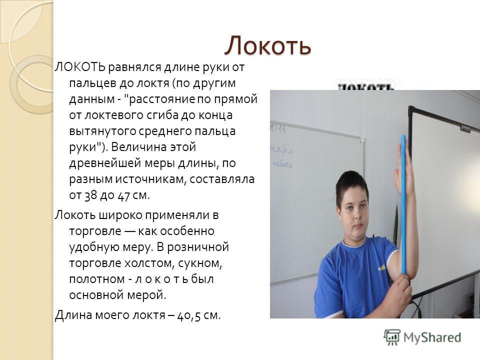 Локоть ЛОКОТЬ равнялся длине руки от пальцев до локтя ( по другим данным -