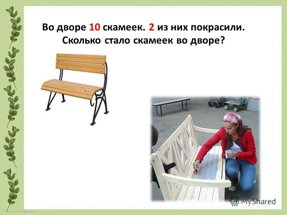 FokinaLida.75@mail.ru Во дворе 10 скамеек. 2 из них покрасили. Сколько стало скамеек во дворе?