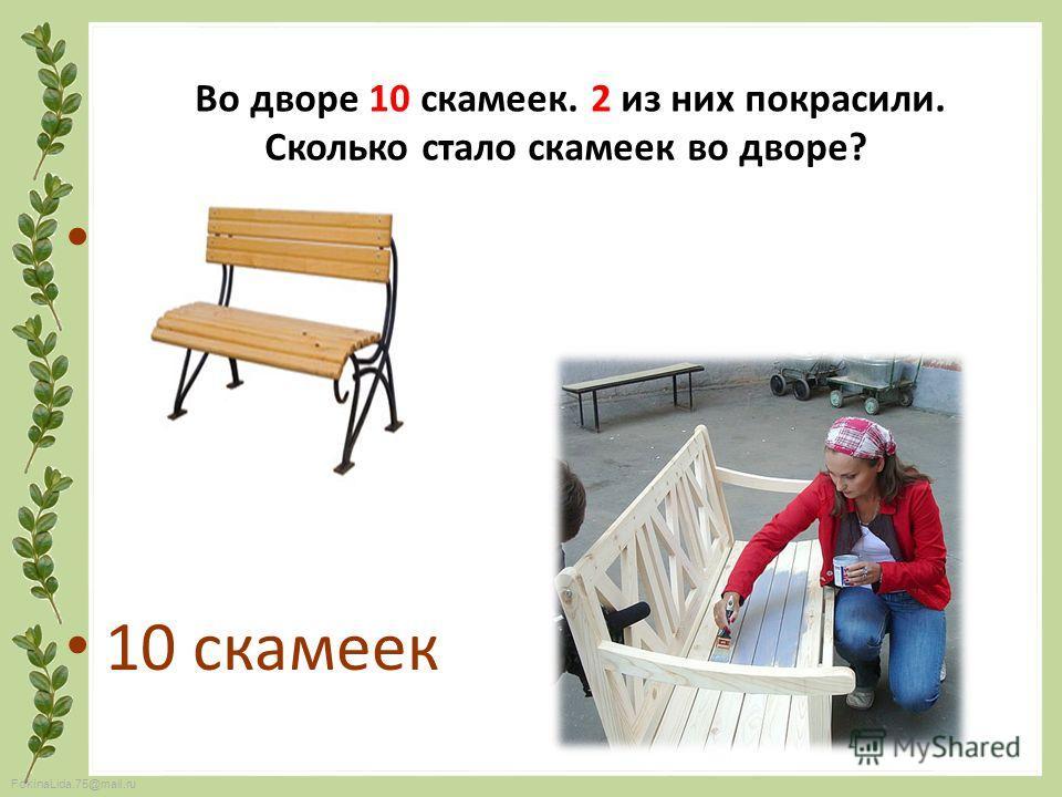 FokinaLida.75@mail.ru 10 скамеек Во дворе 10 скамеек. 2 из них покрасили. Сколько стало скамеек во дворе?