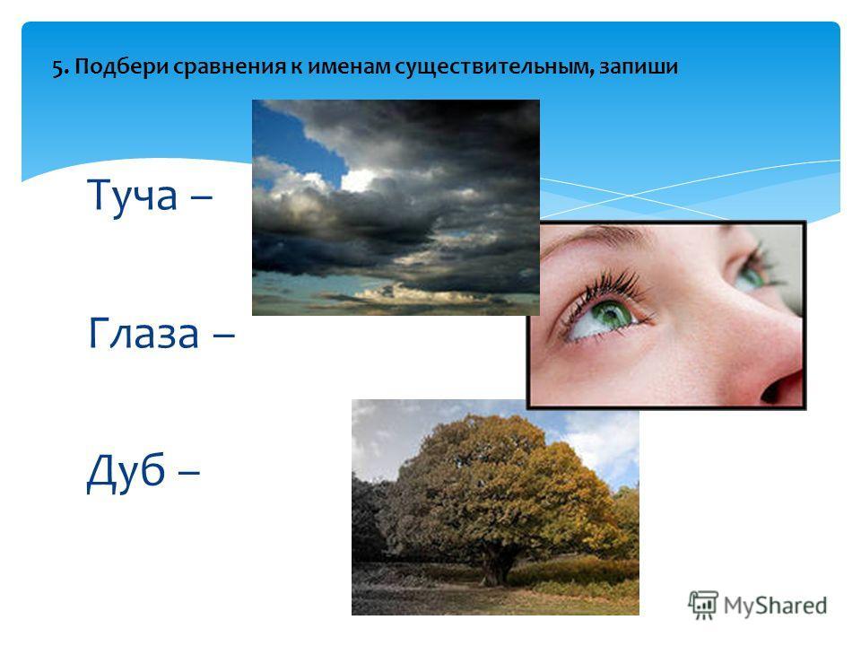 Туча – Глаза – Дуб – 5. Подбери сравнения к именам существительным, запиши