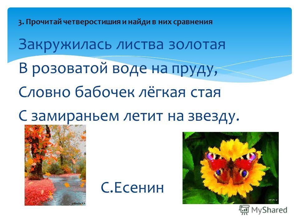 Закружилась листва золотая В розоватой воде на пруду, Словно бабочек лёгкая стая С замираньем летит на звезду. С.Есенин 3. Прочитай четверостишия и найди в них сравнения