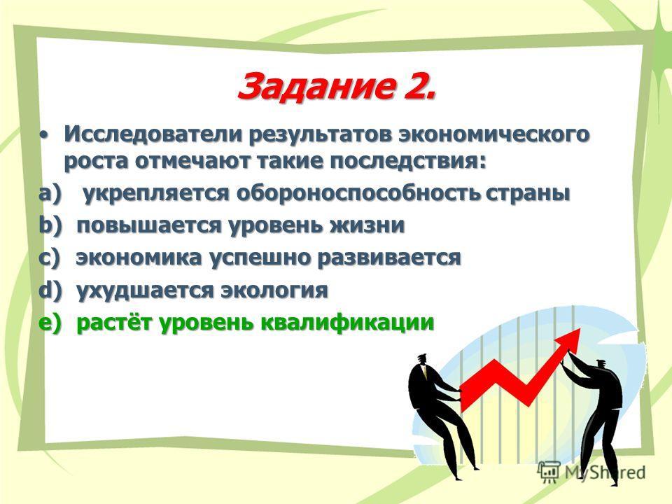 Исследователи результатов экономического роста отмечают такие последствия:Исследователи результатов экономического роста отмечают такие последствия: a) укрепляется обороноспособность страны b)повышается уровень жизни c)экономика успешно развивается d