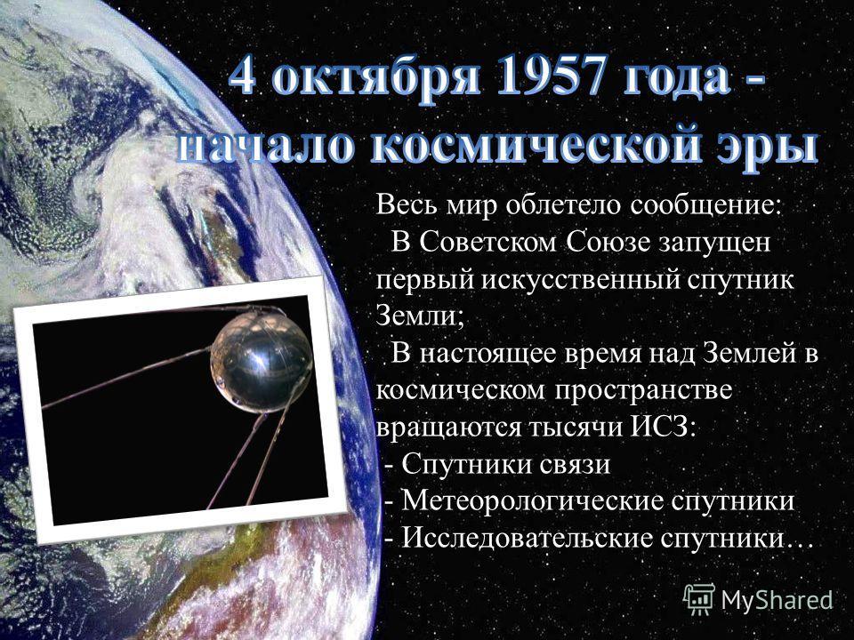 Весь мир облетело сообщение: В Советском Союзе запущен первый искусственный спутник Земли; В настоящее время над Землей в космическом пространстве вращаются тысячи ИСЗ: - Спутники связи - Метеорологические спутники - Исследовательские спутники…