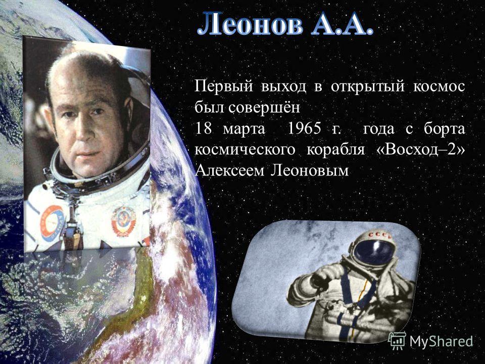 Первый выход в открытый космос был совершён 18 марта 1965 г. года с борта космического корабля «Восход–2» Алексеем Леоновым