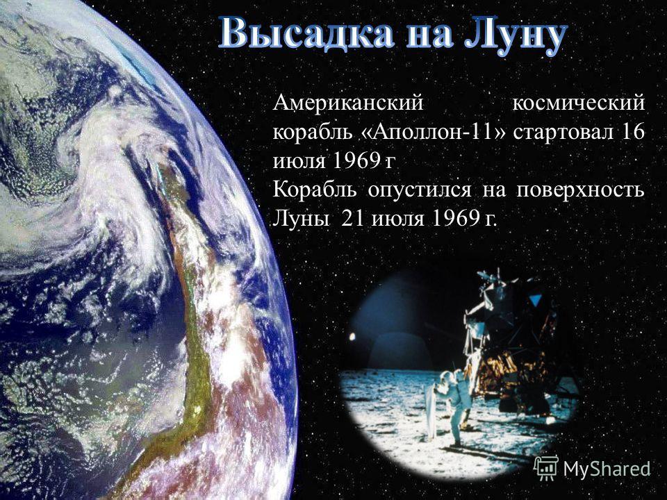 Американский космический корабль «Аполлон-11» стартовал 16 июля 1969 г Корабль опустился на поверхность Луны 21 июля 1969 г.
