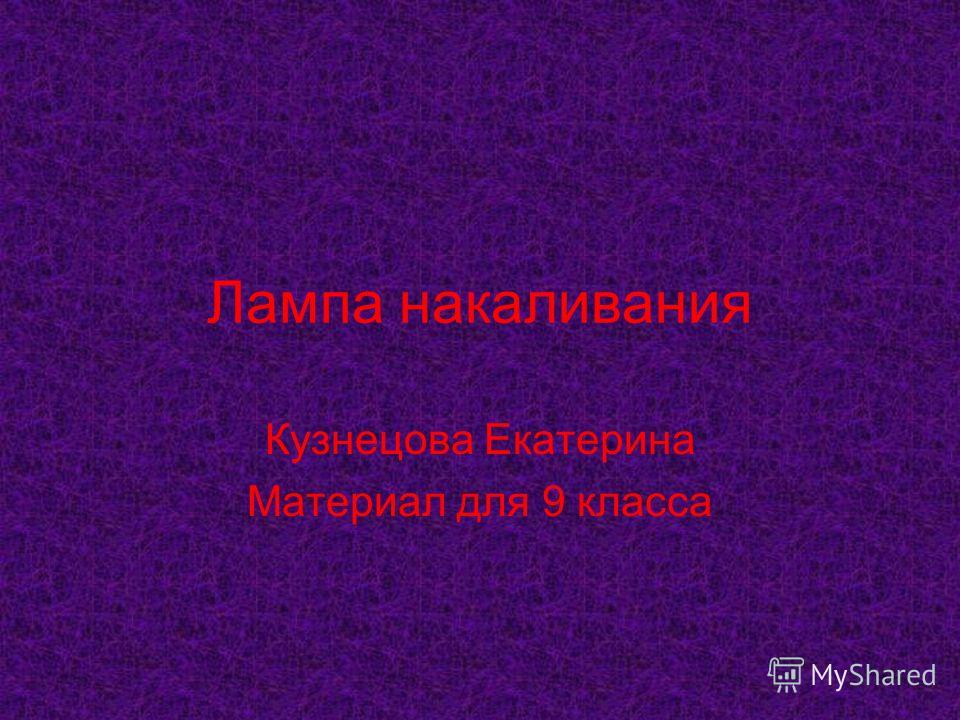Лампа накаливания Кузнецова Екатерина Материал для 9 класса