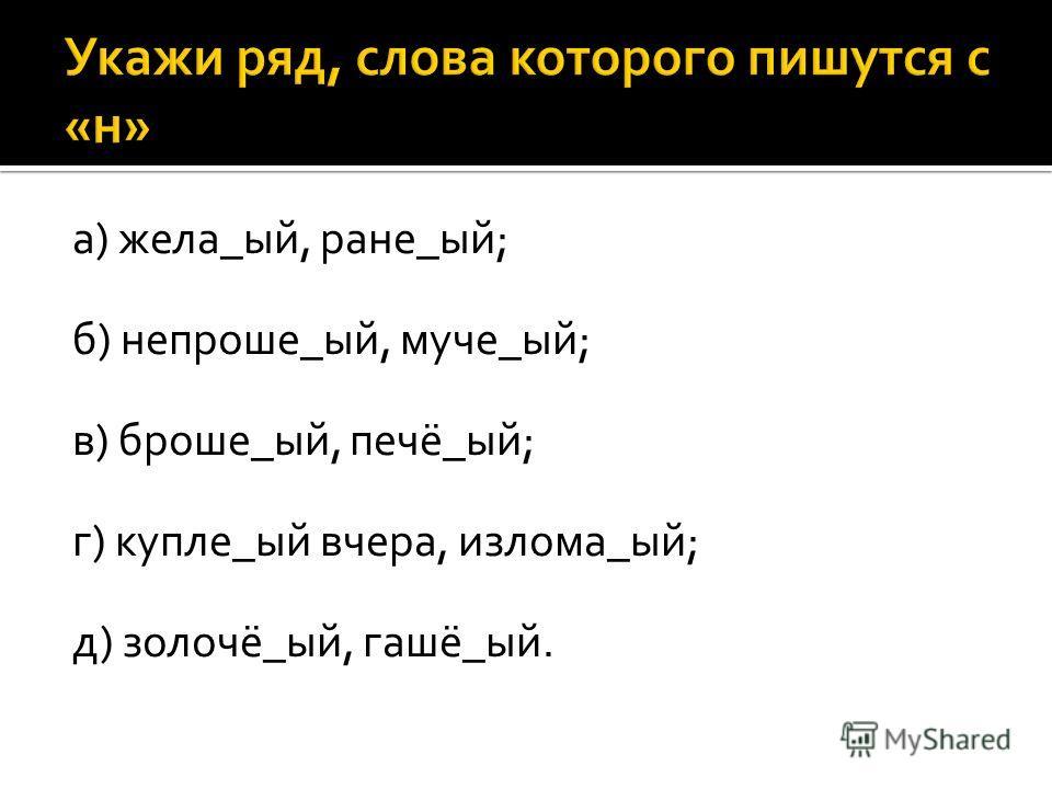а) жела_ый, ране_ый; б) непроше_ый, муче_ый; в) броше_ый, печё_ый; г) купле_ый вчера, излома_ый; д) золочё_ый, гашё_ый.