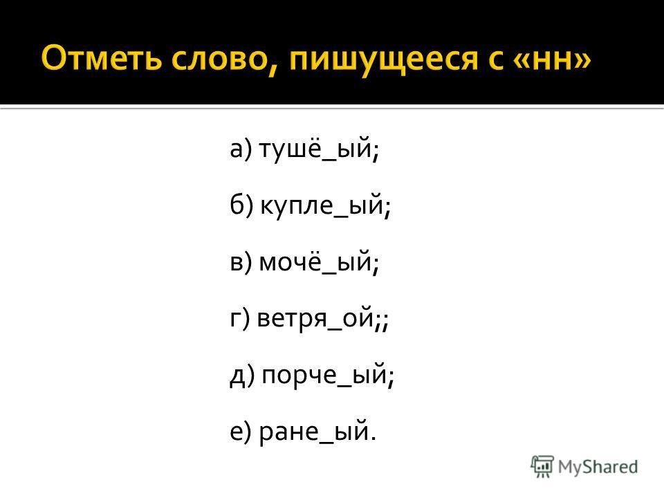 а) тушё_ый; б) купле_ый; в) мочё_ый; г) ветря_ой;; д) порче_ый; е) ране_ый.