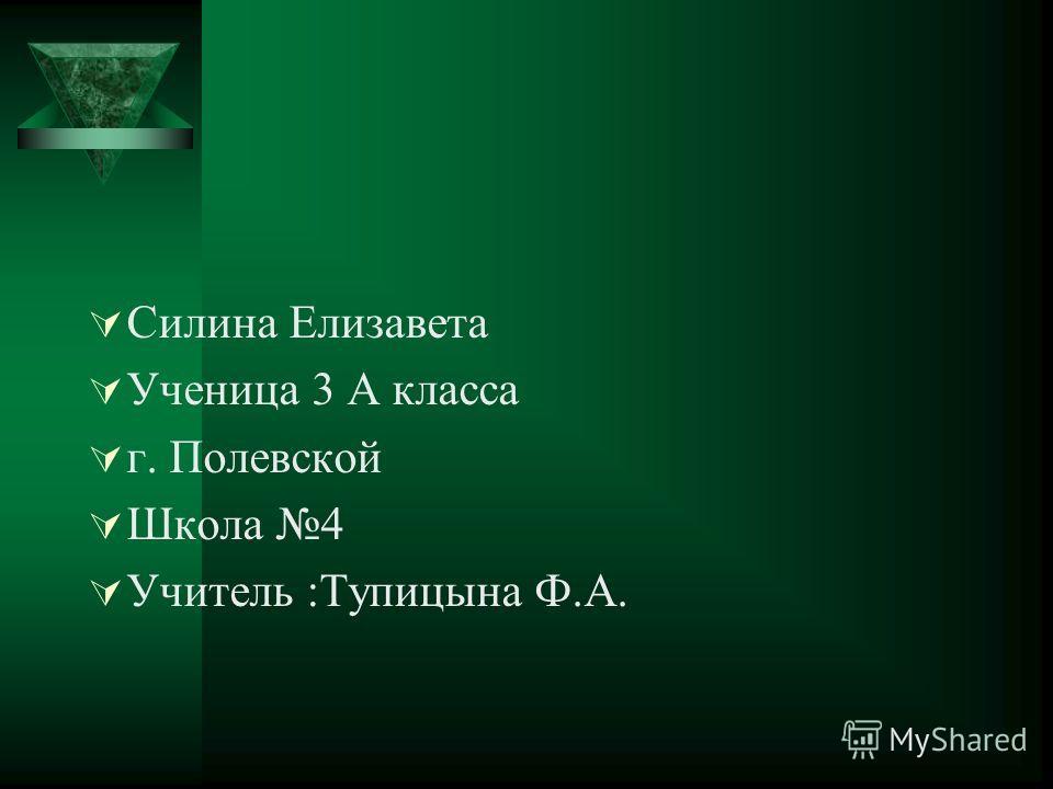 Силина Елизавета Ученица 3 А класса г. Полевской Школа 4 Учитель :Тупицына Ф.А.