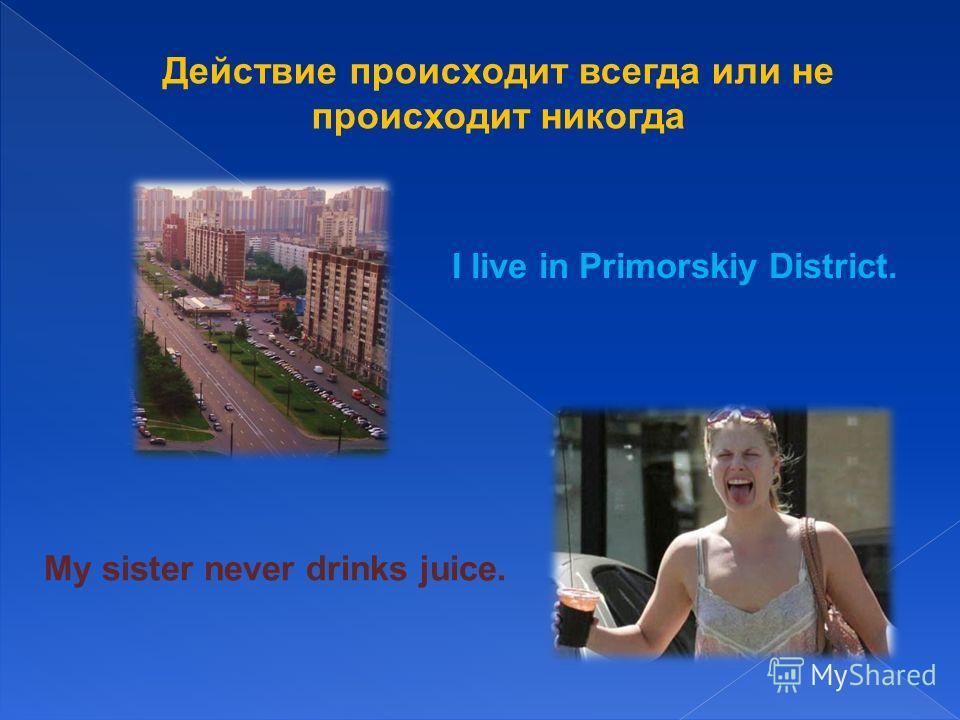 Действие происходит всегда или не происходит никогда I live in Primorskiy District. My sister never drinks juice.