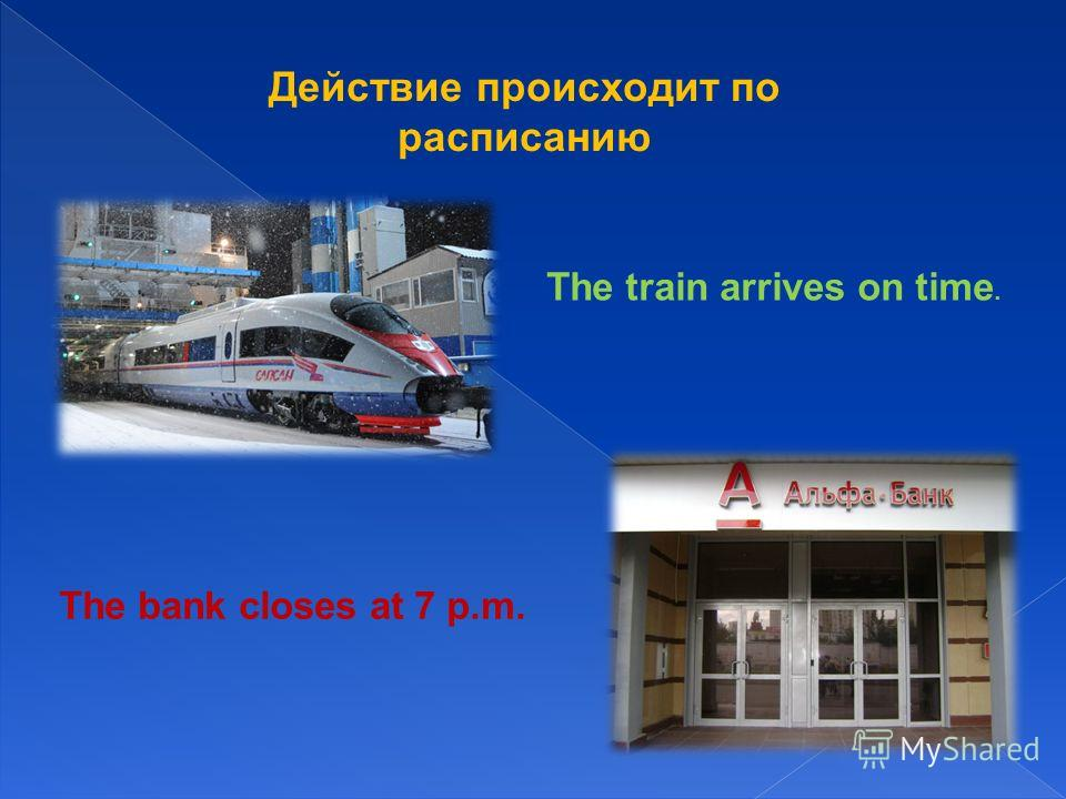 Действие происходит по раcписанию The train arrives on time. The bank closes at 7 p.m.