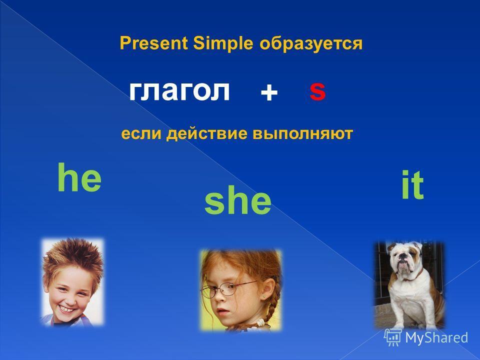 Present Simple образуется глагол + s если действие выполняют he she it