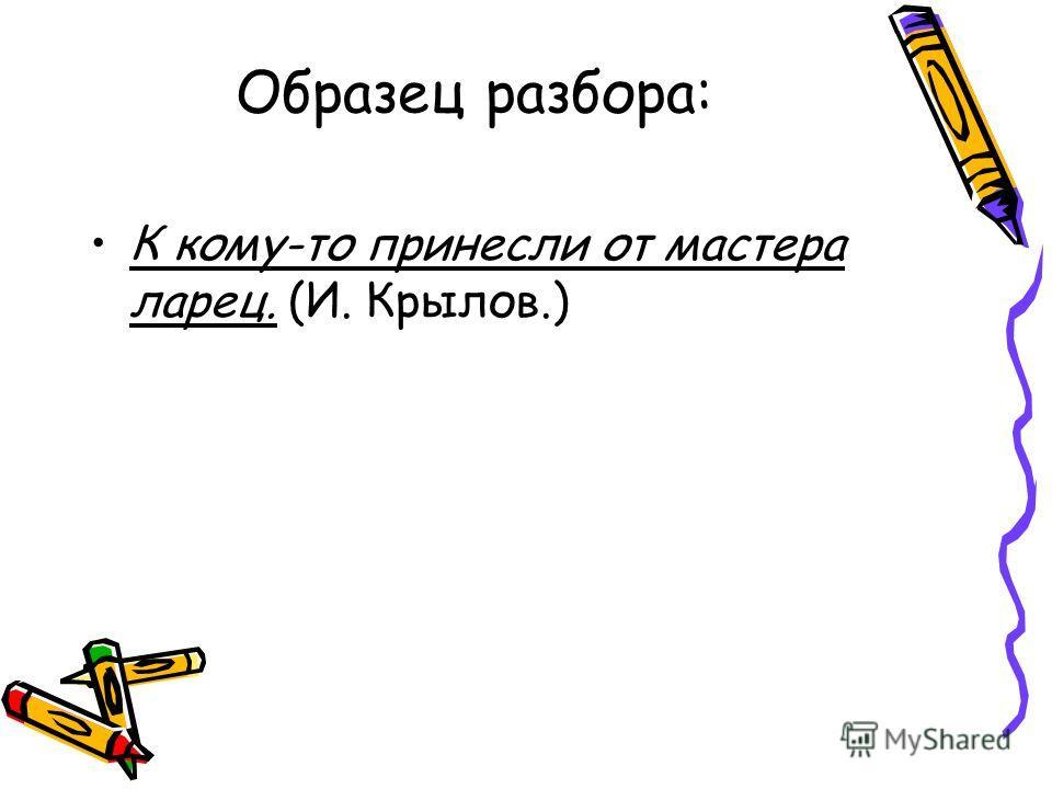 Образец разбора: К кому-то принесли от мастера ларец. (И. Крылов.)