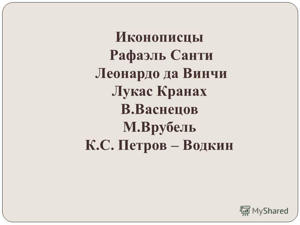 Иконописцы Рафаэль Санти Леонардо да Винчи Лукас Кранах В.Васнецов М.Врубель К.С. Петров – Водкин