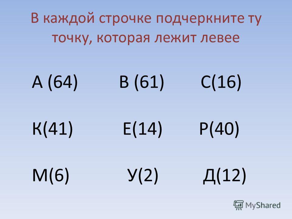 В каждой строчке подчеркните ту точку, которая лежит левее А (64) В (61) С(16) К(41) Е(14) Р(40) М(6) У(2) Д(12)