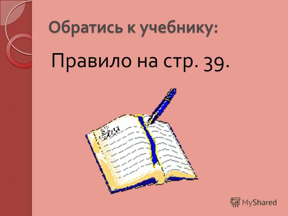 Обратись к учебнику : Правило на стр. 39.