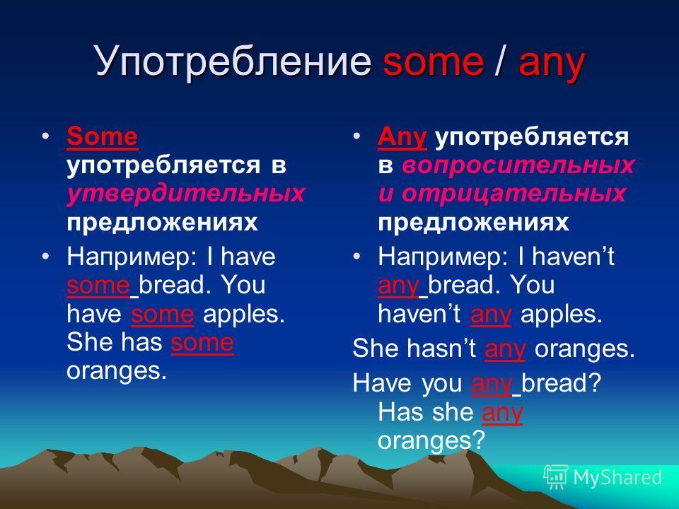 Употребление some / any Some употребляется в утвердительных предложениях Например: I have some bread. You have some apples. She has some oranges. Any употребляется в вопросительных и отрицательных предложениях Например: I havent any bread. You havent