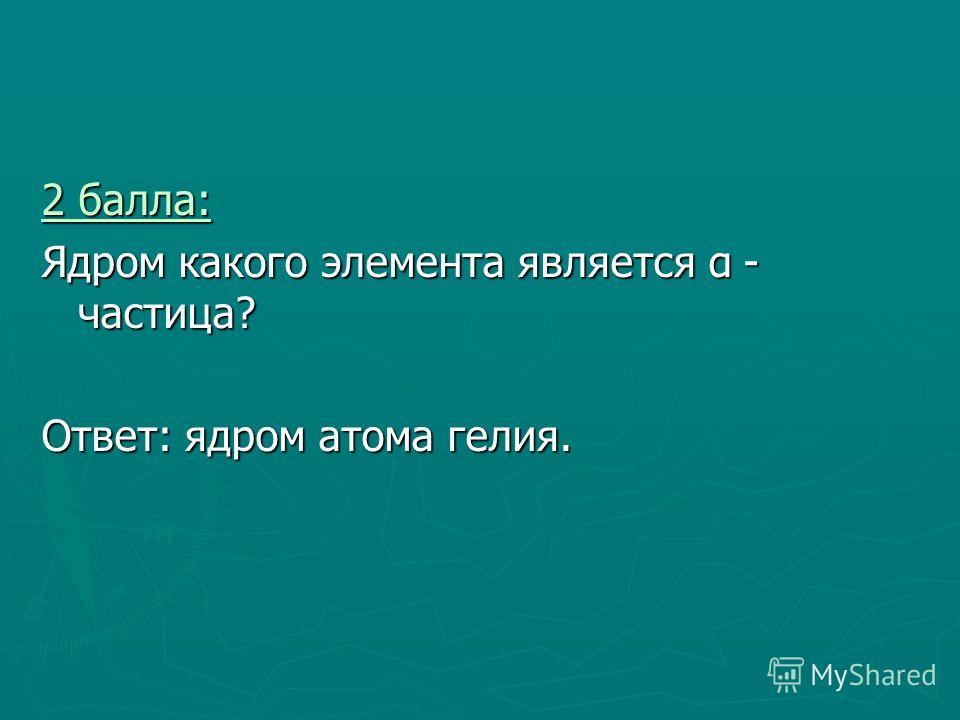 2 балла: 2 балла: Ядром какого элемента является α - частица? Ответ: ядром атома гелия.