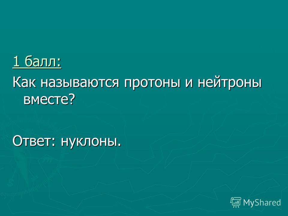 1 балл: 1 балл: Как называются протоны и нейтроны вместе? Ответ: нуклоны.