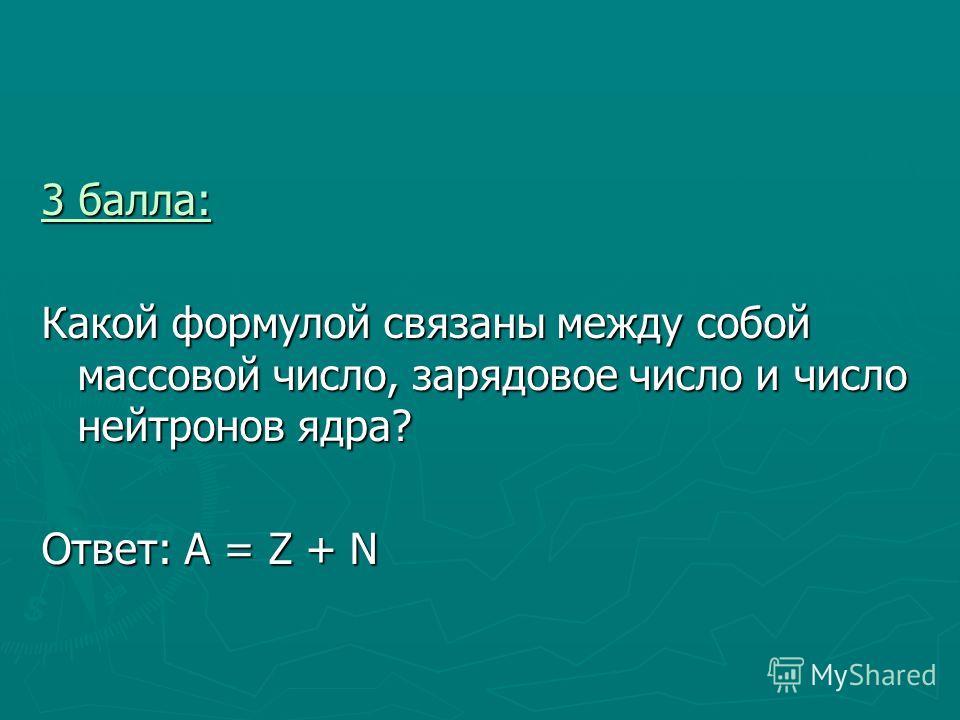 3 балла: 3 балла: Какой формулой связаны между собой массовой число, зарядовое число и число нейтронов ядра? Ответ: А = Z + N