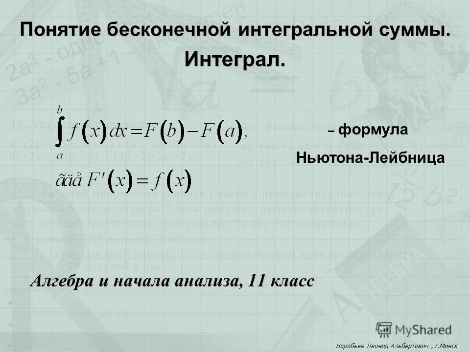 Алгебра и начала анализа, 11 класс Понятие бесконечной интегральной суммы. Интеграл. Воробьев Леонид Альбертович, г.Минск – формула Ньютона-Лейбница