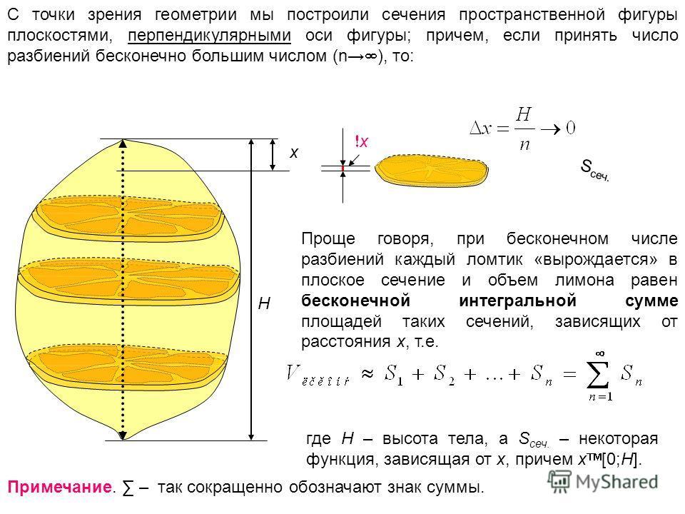 H x x С точки зрения геометрии мы построили сечения пространственной фигуры плоскостями, перпендикулярными оси фигуры; причем, если принять число разбиений бесконечно большим числом (n ), то: Проще говоря, при бесконечном числе разбиений каждый ломти
