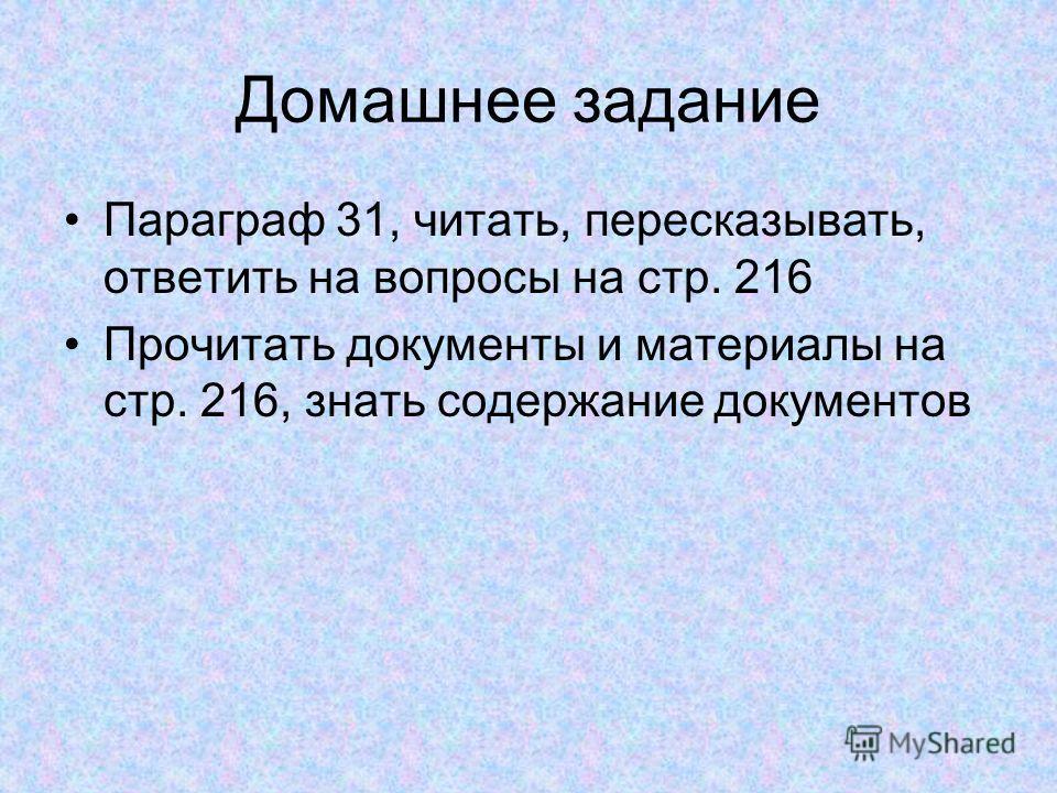 Домашнее задание Параграф 31, читать, пересказывать, ответить на вопросы на стр. 216 Прочитать документы и материалы на стр. 216, знать содержание документов