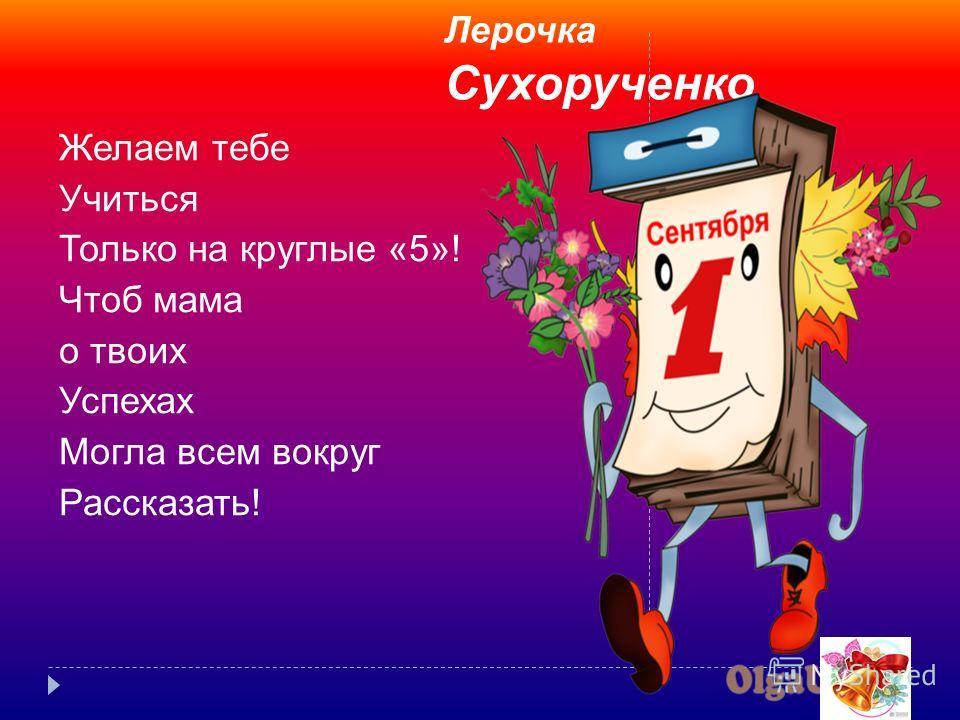 Лерочка Сухорученко Желаем тебе Учиться Только на круглые «5»! Чтоб мама о твоих Успехах Могла всем вокруг Рассказать!