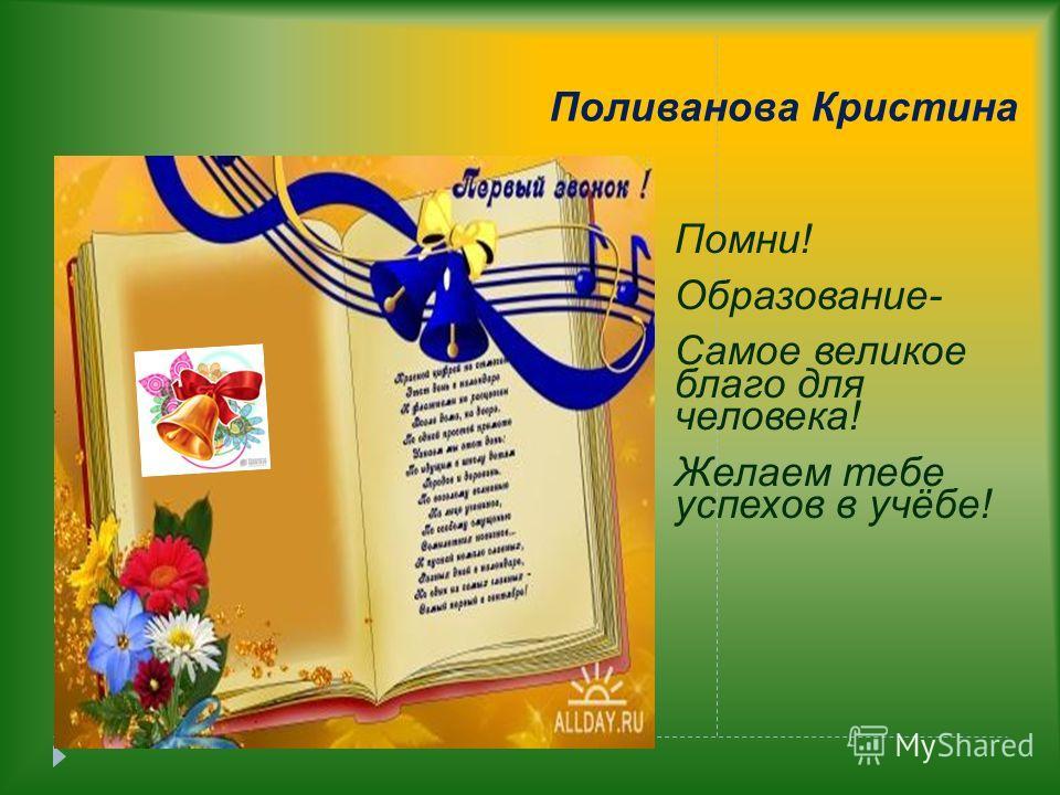 Поливанова Кристина Помни! Образование- Самое великое благо для человека! Желаем тебе успехов в учёбе!