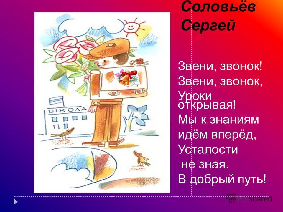 Соловьёв Сергей Звени, звонок! Звени, звонок, Уроки открывая! Мы к знаниям идём вперёд, Усталости не зная. В добрый путь!