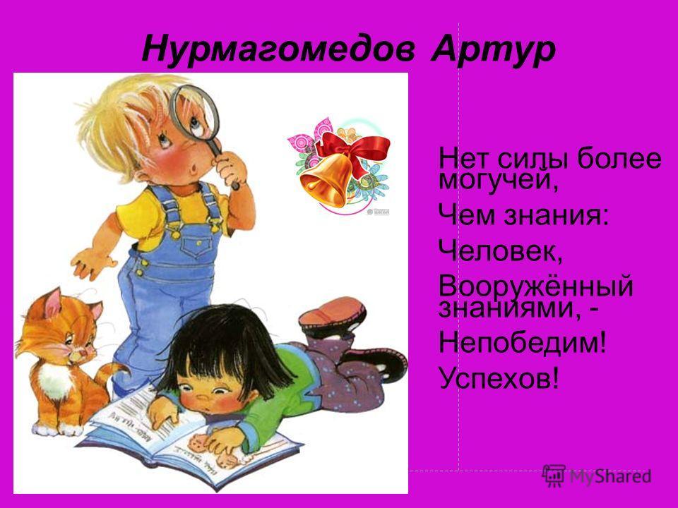 Нурмагомедов Артур Нет силы более могучей, Чем знания: Человек, Вооружённый знаниями, - Непобедим! Успехов!