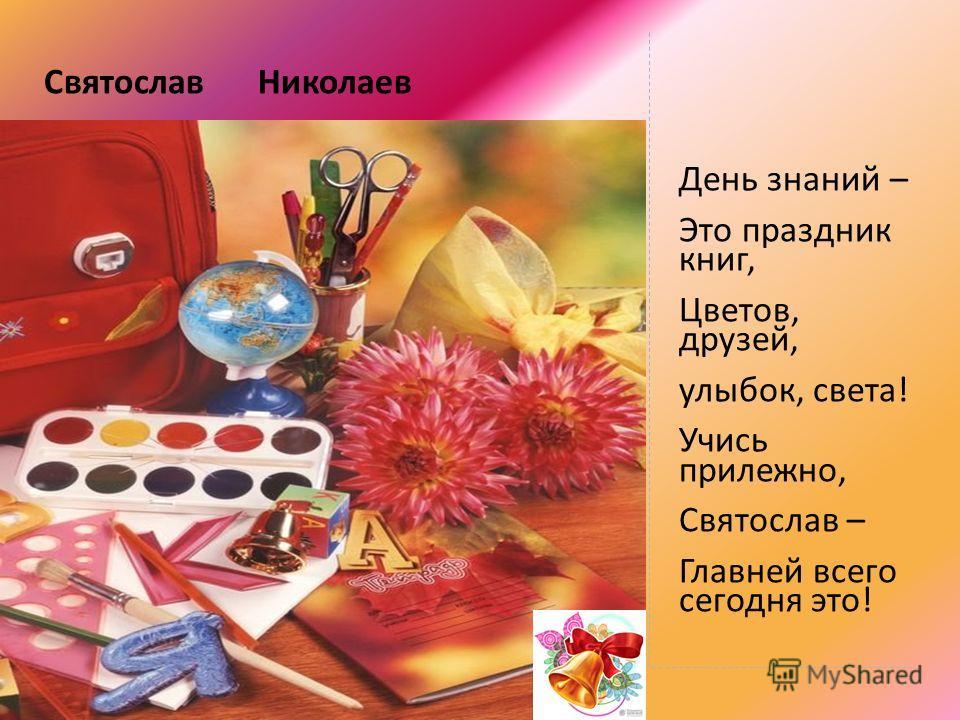 Святослав Николаев День знаний – Это праздник книг, Цветов, друзей, улыбок, света! Учись прилежно, Святослав – Главней всего сегодня это!