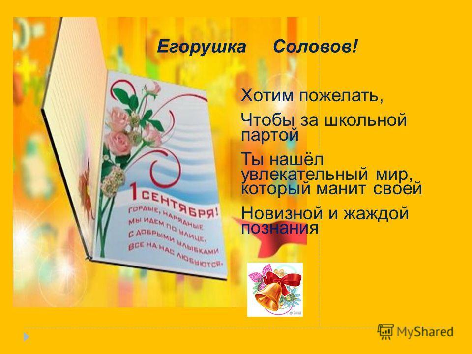 Егорушка Соловов! Хотим пожелать, Чтобы за школьной партой Ты нашёл увлекательный мир, который манит своей Новизной и жаждой познания