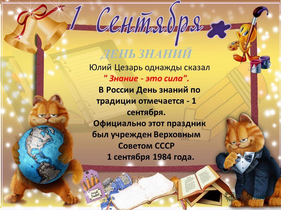ДЕНЬ ЗНАНИЙ Юлий Цезарь однажды сказал  Знание - это сила. В России День знаний по традиции отмечается - 1 сентября. Официально этот праздник был учрежден Верховным Советом СССР 1 сентября 1984 года.