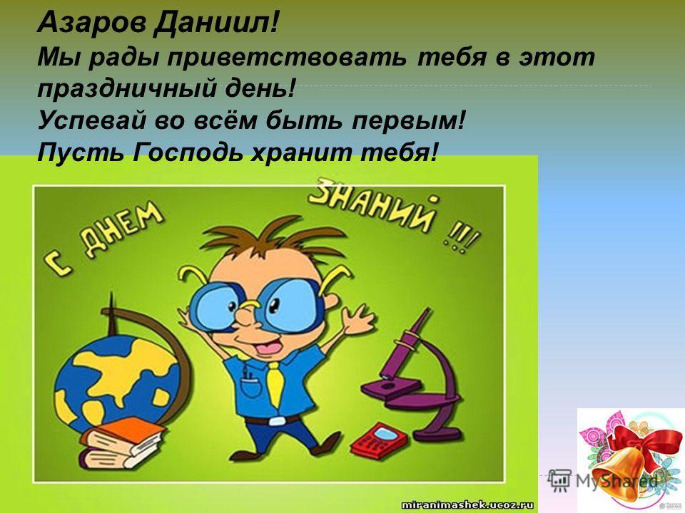 Азаров Даниил! Мы рады приветствовать тебя в этот праздничный день! Успевай во всём быть первым! Пусть Господь хранит тебя!