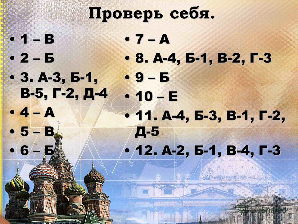 Проверь себя. 1 – В1 – В 2 – Б2 – Б 3. А-3, Б-1, В-5, Г-2, Д-43. А-3, Б-1, В-5, Г-2, Д-4 4 – А4 – А 5 – В5 – В 6 – Б6 – Б 7 – А7 – А 8. А-4, Б-1, В-2, Г-38. А-4, Б-1, В-2, Г-3 9 – Б9 – Б 10 – Е10 – Е 11. А-4, Б-3, В-1, Г-2, Д-511. А-4, Б-3, В-1, Г-2,