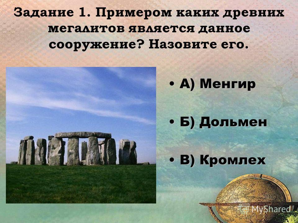 Задание 1. Примером каких древних мегалитов является данное сооружение? Назовите его. А) МенгирА) Менгир Б) ДольменБ) Дольмен В) КромлехВ) Кромлех