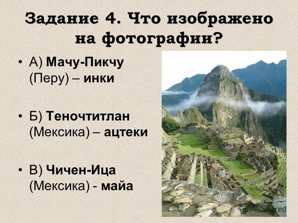 Задание 4. Что изображено на фотографии? А) Мачу-Пикчу (Перу) – инки Б) Теночтитлан (Мексика) – ацтеки В) Чичен-Ица (Мексика) - майа