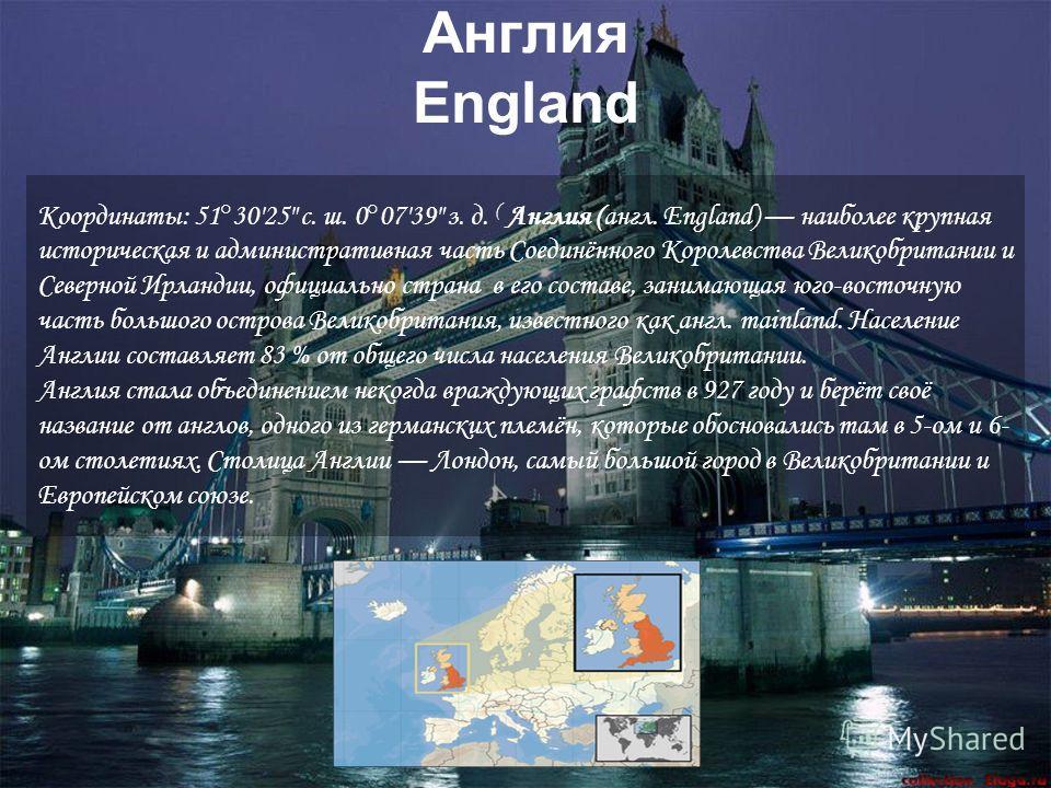 Англия England Координаты: 51°3025 с. ш. 0°0739 з. д. ( Англия (англ. England) наиболее крупная историческая и административная часть Соединённого Королевства Великобритании и Северной Ирландии, официально страна в его составе, занимающая юго-восточн