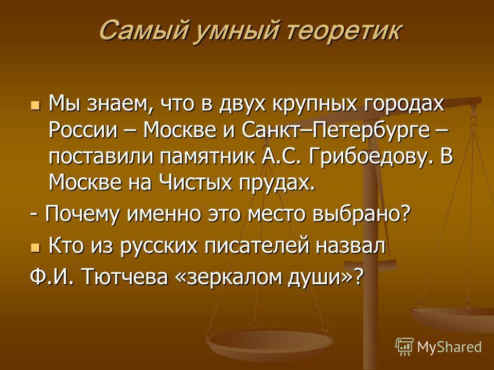 Самый умный теоретик Мы знаем, что в двух крупных городах России – Москве и Санкт–Петербурге – поставили памятник А.С. Грибоедову. В Москве на Чистых прудах. Мы знаем, что в двух крупных городах России – Москве и Санкт–Петербурге – поставили памятник